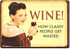 Wine! How classy people get wasted.