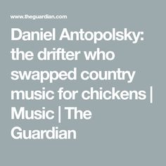 Daniel Antopolsky: the drifter who swapped country music for chickens   Music   The Guardian