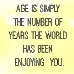 Age is simply the number of years the world has been enjoying you.