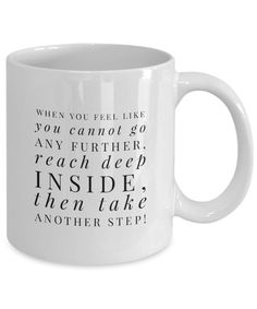 """When You Feel You Cannot Go Any Further, Reach Deep Inside, Then Take Another Step"" Inspirational Coffee Mug  This is the perfect coffee mug for anyone who feels like she is at the end of her rope. There are times when we can go further than we first thought. So, pour your favorite coffee blends in this coffee cup, knowing that you are going to be okay. Buy a coffee cup for yourself, and for your friends who need to be inspired to keep going on."