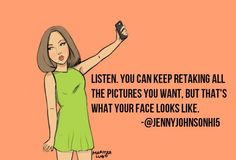 """Listen. You can keep retaking all the pictures you want, but that's what your face looks like.""-@JennyJohnsonHi5"