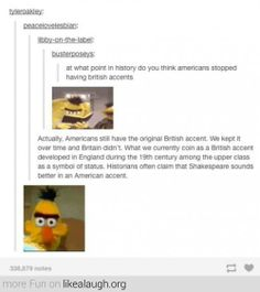 "British Accent Plot Twist - Actually, I think American accents were largely influenced by the Native Americans and the Irish. I think. But it probably isn't the ""original"" British accent. Tumblr Funny, Funny Memes, America Memes Funny, British Accent, Boston Accent, Lol, Plot Twist, The More You Know, Tumblr Posts"
