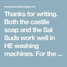 Thanks for writing. Both the castile soap and the Sal Suds work well in HE washing machines. For the castile soap, use 1/8-1/3 c. per load, for SalSuds use 1 Tbsp. You can add 1/4 c. of baking soda for an extra boost. Please let me know if you have any further questions.