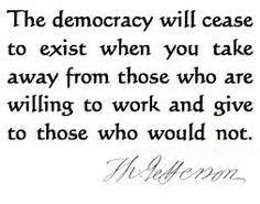 """The democracy will cease to exist when you take away from those who are willing to work and give to those who would not."" Thomas Jefferson"