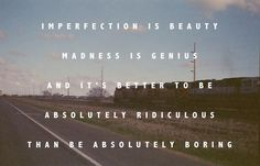 Imperfection is beauty, madness is genius, and it's better to be absolutely ridiculous than be absolutely boring