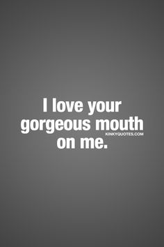 Sexy quotes for him and her: I love your gorgeous mouth on me. Kinky Quotes, Sex Quotes, Love Quotes, Inspirational Quotes, Teasing Quotes, Nasty Quotes, Good Morning Quotes For Him, Seductive Quotes, Freaky Quotes