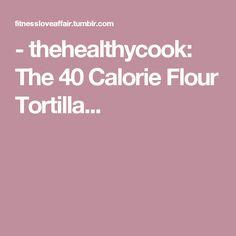 - thehealthycook:      The 40 Calorie Flour Tortilla...
