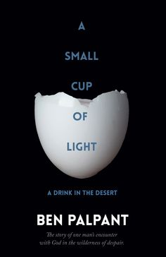 A Small Cup of Light is the story of one man's encounter with God in the wilderness of despair.   Discover more at benpalpant.com