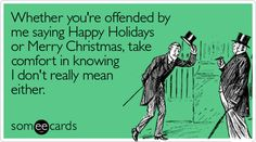 Whether you're offended by me saying Happy Holidays or Merry Christmas, take comfort in knowing I don't really mean either