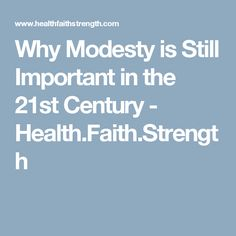 Why Modesty is Still Important in the 21st Century - Health.Faith.Strength