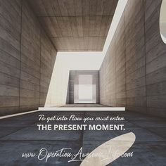 To get into Flow you must enter the present moment.