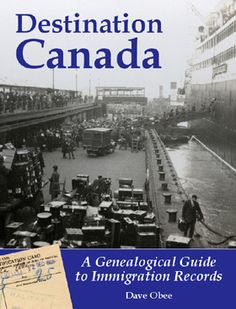 Destination Canada: A Genealogical Guide to Immigration Records - Dave Obee