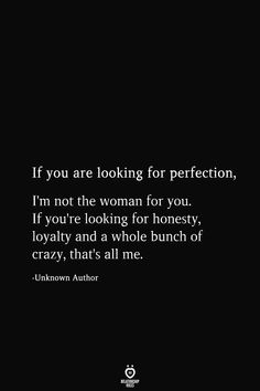 If you are looking for perfection, I'm not the woman for you. If you're looking for honesty, loyalty and a whole bunch of crazy, that's all me. True Quotes, Great Quotes, Motivational Quotes, Inspirational Quotes, Quotes Quotes, Change Quotes, Quotes To Live By, Crazy For You Quotes, You Are Mine Quotes