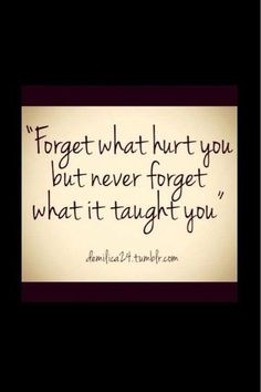 :: Forget what hurt you, but never forget what it taught you ::