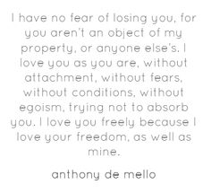 """I have no fear of losing you...I love you as you are, without attachment, without fears, without conditions, without egoism, trying not to absorb you."" - Anthony De Mello"