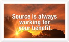 Source is always working for your benefit. *Abraham-Hicks Quotes (AHQ1267)