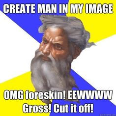 "God: ""Created man in my image. OMG foreskin! Eewwww gross! Cut it off!"""