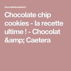 Chocolate chip cookies - la recette ultime ! - Chocolat & Caetera