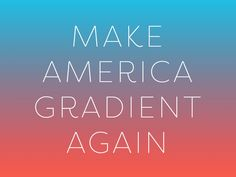 Make America Gradient Again™ by Dan Cederholm - Dribbble