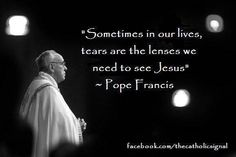 "Catholic Quotes Pope Francis ""Sometimes in our lives, tears are the lenses we need to see Jesus"" so true! Catholic Quotes, Religious Quotes, Spiritual Quotes, Papa Francisco, Pope Francis Quotes, St Francis, Jesus Freak, Our Lady, Quotable Quotes"