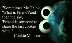A friend is someone to share the last cookie with. -cookie monster