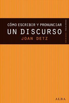 Detz, Joan. Cómo escribir y pronunciar un discurso : guía práctica para lograr que cada palabra cuente.Barcelona : Alba, 2015