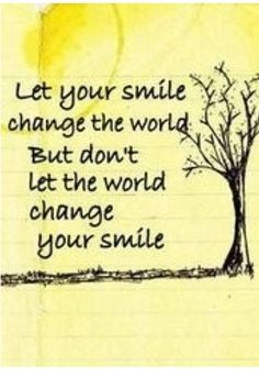 Smile ~ and the whole world smiles with you.  (It really works.)