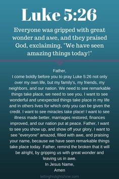 """A Bit of Bible: Everyone was gripped with great wonder and awe, and they praised God, exclaiming, """"We have seen amazing things today!"""" Luke A Bit of Prayer: Father, I come b… Prayer Scriptures, Bible Prayers, Faith Prayer, God Prayer, Power Of Prayer, Spiritual Prayers, Prayer Quotes, Bible Verses Quotes, Faith Quotes"""