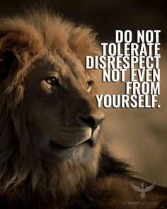 Do not tolerate disrespect not even from yourself.