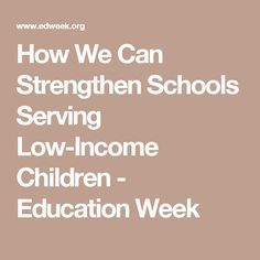 How We Can Strengthen Schools Serving Low-Income Children - Education Week