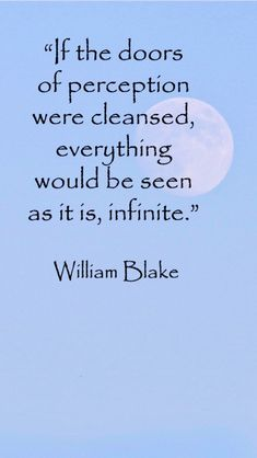 If the doors of perception were cleansed, everything would appear to man as it is, infinite. ~William Blake