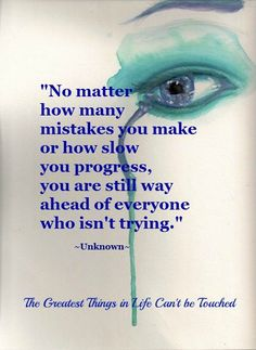 """""""No matter how many mistakes  you make or how slow  you progress,  you are still way  ahead of everyone  who isn't trying.""""  ~Unknown~"""