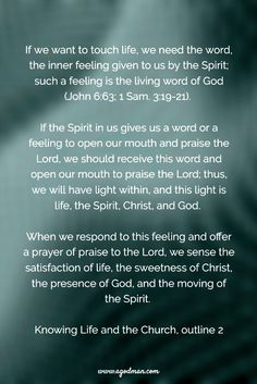 If we want to touch life, we need the word, the inner feeling given to us by the Spirit; such a feeling is the living word of God (v. 63; 1 Sam. 3:19-21). If the Spirit in us gives us a word or a feeling to open our mouth and praise the Lord, we should receive this word and open our mouth to praise the Lord; thus, we will have light within, and this light is life, the Spirit, Christ, and God. When we respond to this feeling and offer a prayer of praise to the Lord, we sense the satisfaction…