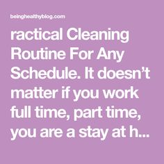 ractical Cleaning Routine For Any Schedule. It doesn't matter if you work full time, part time, you are a stay at home mom or a work from home mom. Keeping your house clean can be a real pain in the neck if not managed properly. It can get overwhelming if you procrastinate to get it...Read More » Stay At Home Mom, Work From Home Moms, House Cleaning Checklist, Charts For Kids, You Working, Clean House, Schedule, Routine, Blog