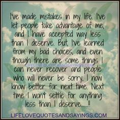 I've made mistakes in my life. I've let people take advantage of me, and I have accepted way less than I deserve. But, I've learned from my bad choices, and even though there are some things I can never recover and people who will never be sorry, I now know better for next time. Next time I won't settle for anything less than I deserve.. <3