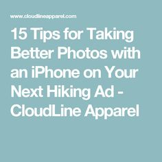 15 Tips for Taking Better Photos with an iPhone on Your Next Hiking Ad - CloudLine Apparel