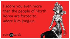 I adore you even more than the people of North Korea are forced to adore Kim Jong-un.