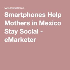 Smartphones Help Mothers in Mexico Stay Social - eMarketer