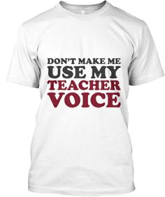 Don't Make Me Use My Teacher Voice!   Teespring                   Angie- this is for you