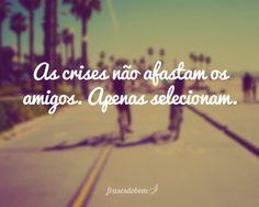 As crises não afastam os amigos. Apenas selecionam.