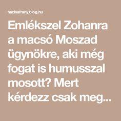 Emlékszel Zohanra a macsó Moszad ügynökre, aki még fogat is humusszal mosott? Mert kérdezz csak meg bárkit, mondjuk például engem, és meg fogod tudni, hogy erre a csicseriborsóból készült krémre rettenetesen rá lehet kattanni! Tény, hogy aki még a pre-kattanás időszakában… Blog, Blogging