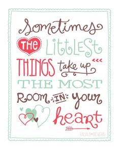 Free Print - Sometimes the littlest things take up the most room in your heart ~ printable.
