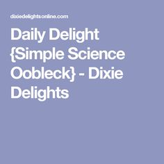 Daily Delight {Simple Science Oobleck} - Dixie Delights