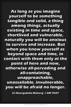 As long as you imagine yourself to be something tangible and solid, a thing among things, actually existing in time and space, shortlived and vulnerable, naturally you will be anxious to survive and increase. But when you know yourself as beyond space and time, in contact with them only at the point of here and now, otherwise all-pervading and all-containing, unapproachable, unassailable, invulnerable, you will be afraid no longer. -Sri Nisargadatta Maharaj - I AM THAT