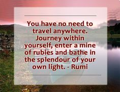 You have no need to #travel anywhere. #Journey within yourself, enter a mine of rubies and bathe in the splendour of your own light. - Rumi