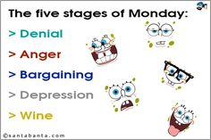 The five stages of Monday:  Denial, Anger, Bargaining, Depression, Wine.