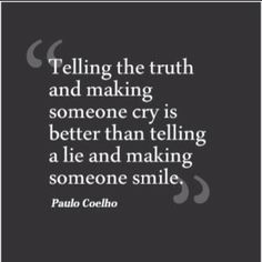 I agree w/ this statement, but so many other people do not! LOL!  Can't even count the times I've been lied to!