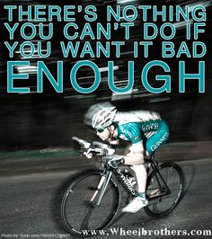 You just have to want it bad enough!  Wheel Brothers Cycling Quotes! They have awesome stuff on their site, just like this!