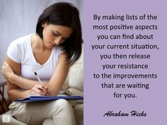 *By making lists of the most positive aspects you can find about your current situation, you then release your resistance to the improvements that are waiting for you