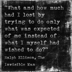 """""""What and how much had I lost by trying to do only what was expected of me instead of what I myself had wished to do?"""" -Ralph Ellison, Invisible Man"""